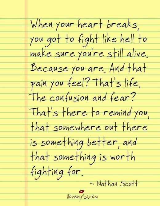 When your heart breaks, you got to fight like hell to make sure you're still alive. Because you are. And that pain you feel? That's life. The confusion and fear? That's there to remind you, that somewhere out there is something better, and that something is worth fighting for.