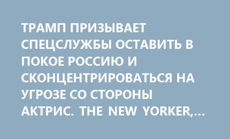 ТРАМП ПРИЗЫВАЕТ СПЕЦСЛУЖБЫ ОСТАВИТЬ В ПОКОЕ РОССИЮ И СКОНЦЕНТРИРОВАТЬСЯ НА УГРОЗЕ СО СТОРОНЫ АКТРИС. THE NEW YORKER, США http://rusdozor.ru/2017/01/10/tramp-prizyvaet-specsluzhby-ostavit-v-pokoe-rossiyu-i-skoncentrirovatsya-na-ugroze-so-storony-aktris-the-new-yorker-ssha/  В понедельник утром избранный президент Дональд Трамп в ходе экстренного совещания в Трамп-тауэр призвал руководство американских спецслужб «перестать придираться к России» и вместо этого заняться «крайне серьезной…