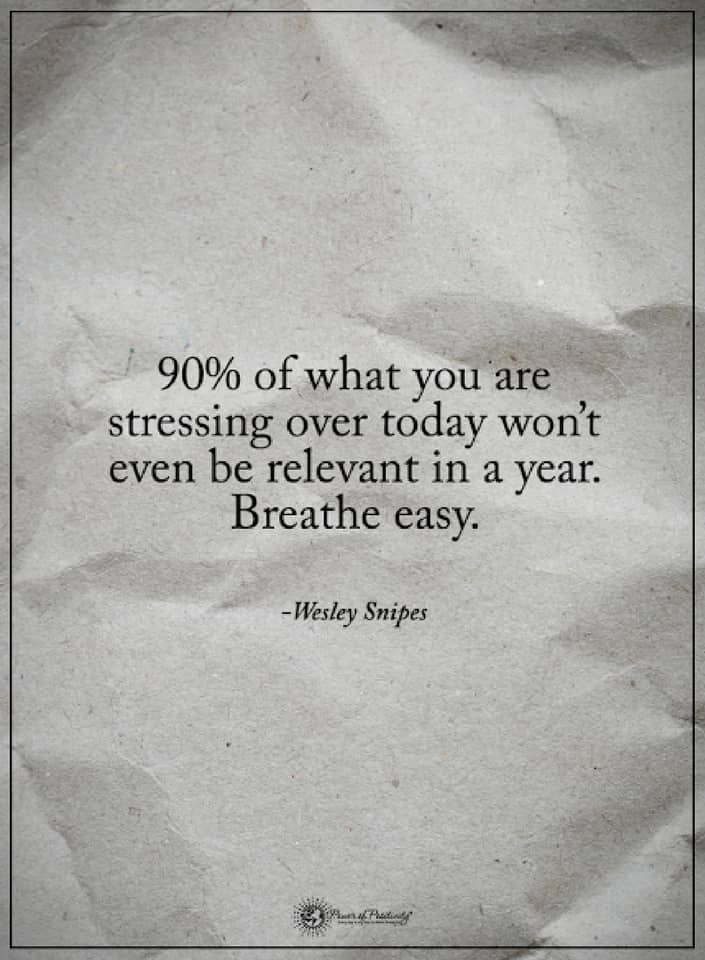 Quotes 90% of what you are stressing over today won't even be relevant in a year. Breathe easy.