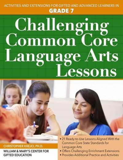 Challenging Common Core Language Arts Lessons: Activities and Extensions for Gifted and Advanced Learners in Grade 7