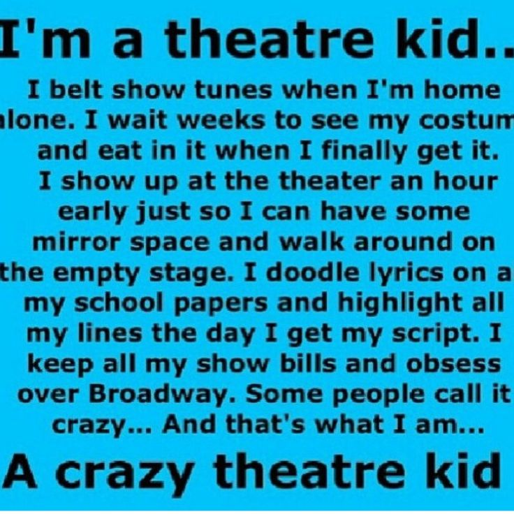 I am crazy. I have contacts that r parts in plays. I stay at the theater after rehearsal just to talk with the cast. I have line memorized the day I get them. I reread old scripts and cry. I see a movie of a show I was in and think of the actors as my friends. I go an hour away to do I show. I happily get home at 8 at night, no homework done. I am a theater kid.