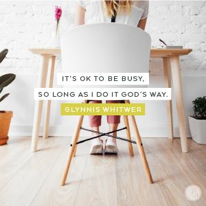 God has wired me to work, and I need to accept it. But I'm also created to work best when I submit to God's plan, which involves rest. I'm learning that it's OK to be busy, so long as I do it God's way.  -Glynnis Whitwer