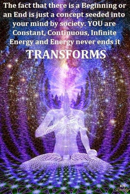 Divine Consciousness - the fact that there is a Beginning or an End is just a concert seeded into your mind by society. You are constant, continuous, infinite energy. And energy NEVER ends. It Transforms.