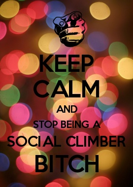 KEEP CALM AND STOP BEING A SOCIAL CLIMBER BITCH