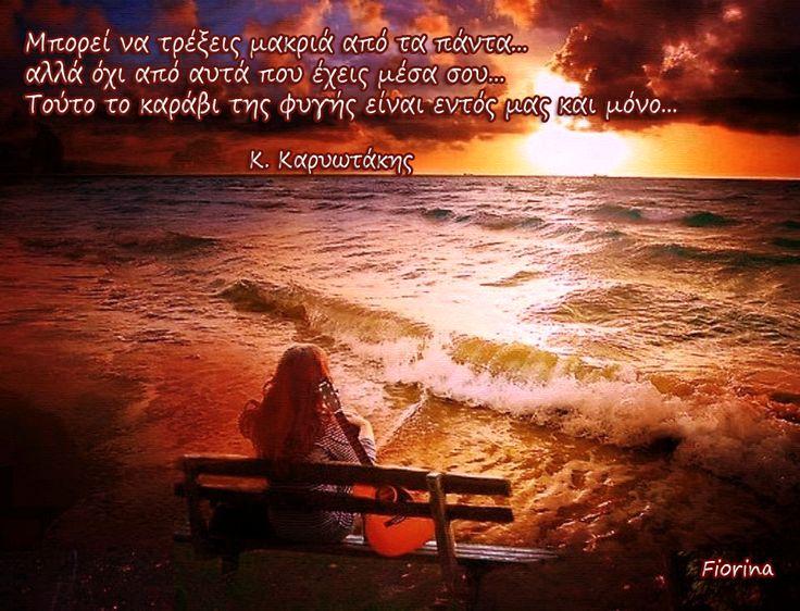 Μπορεί να τρέξεις μακριά από τα πάντα... αλλά όχι από αυτά που έχεις μέσα σου... Τούτο το καράβι της φυγής είναι εντός μας και μόνο.. (Κ. Καρυωτάκης)