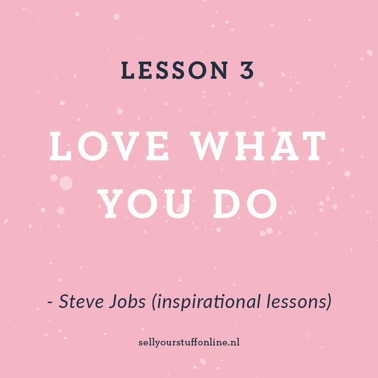 """LES 3 > LOVE WHAT YOU DO - """"Een groot deel van je leven breng je werkend door. De enige manier om hier echt tevreden mee te zijn is als jij vindt dat het geweldig is waar je mee bezig bent. Bovendien lever je pas écht geweldig werk af als je het met liefde hebt gedaan"""", aldus Steve Jobs.       - #ondernemer #onlineondernemer #inspiratie #stevejobs #ondernemersgeheim #webshop #webshops #zzp #zelfstandig"""