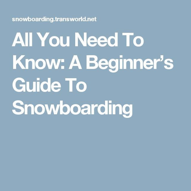 All You Need To Know: A Beginner's Guide To Snowboarding