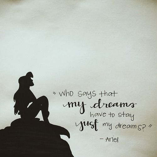 """Who says that my dreams have to stay just my dreams?"" -Ariel, The Little Mermaid  dianeish"
