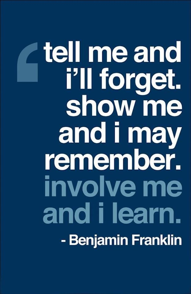 Tell me and I'll forget, show me and I may remember, involve me and I learn.  Benjamin Franklin.