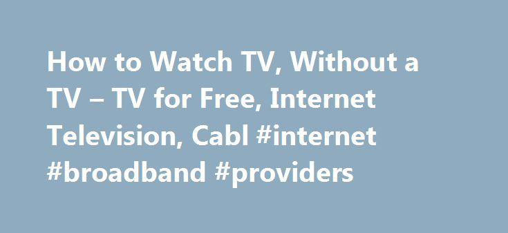 How to Watch TV, Without a TV – TV for Free, Internet Television, Cabl #internet #broadband #providers http://internet.remmont.com/how-to-watch-tv-without-a-tv-tv-for-free-internet-television-cabl-internet-broadband-providers/  Leaving AARP.org Website Thank You Javascript is not enabled. How to Watch TV, Without a TV En español | From its infancy as a space-hogging console delivering grainy black-and-white images, through today's razor-thin screens projecting high-definition video, the…