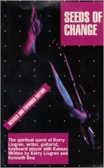 Seeds of Change: The Spiritual Quest of Kerry Livgren.  This book is written by Kerry Livgren, the primary force behind the 70's Progressive Rock Band: KANSAS.  This book chronicles Kerry's Spiritual quest for peace which resulted in Kerry finding peace in Jesus.  Myself and my friend Mark Hollingsworth had a small part in helping Kerry during this time.