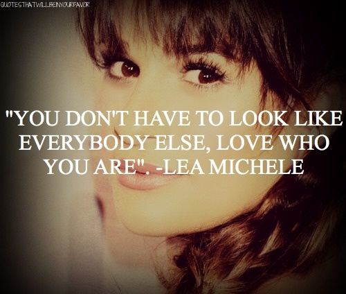 "aww insparatinal quote  ""you don't have to look like everybody else ,love who you are "" -lea michele shes amazing"