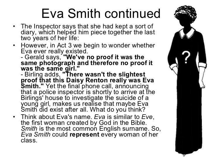 an analysis of the death of eva smith in an inspector calls a play by j b priestley An inspector calls was written by j b priestly it was first performed in moscow in the summer of 1945 the play is about a family who are in the new.