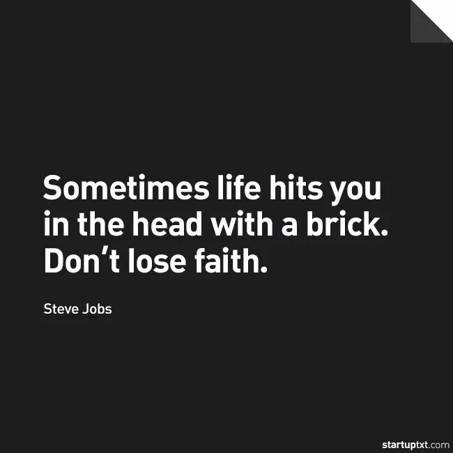 """Sometimes life hits you in the head with a brick. Don't lose faith."" - Steve Jobs"