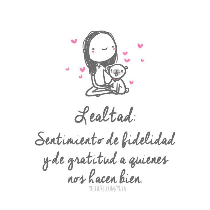 Lealtad: Sentimiento de fidelidad y gratitud a quiénes nos hacen bien.