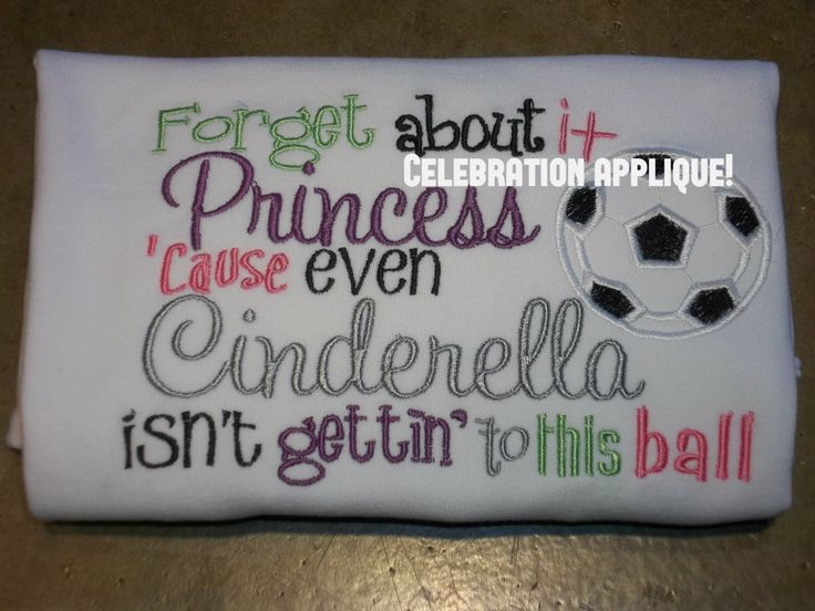 Forget About It Princess,  Even Cinderalla Isn't Gettin To This Ball, Soccer Shirt, Girl Soccer Shirt, Soccer Camp, Soccer Birthday by CelebrationApplique on Etsy https://www.etsy.com/listing/188165459/forget-about-it-princess-even-cinderalla