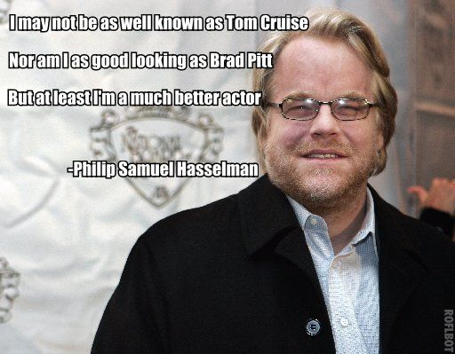 Whether he actually said it or not, it's so true!!!  At least if they mean this to be from Phillip Seymor Hoffman (may not have spelled this right)