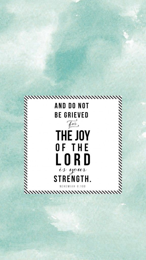And do not be grieved, for the joy of the Lord is your strength. Nehemiah 8:10b