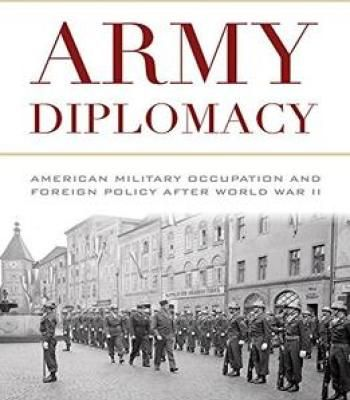 Army Diplomacy: American Military Occupation And Foreign Policy After World War Ii PDF