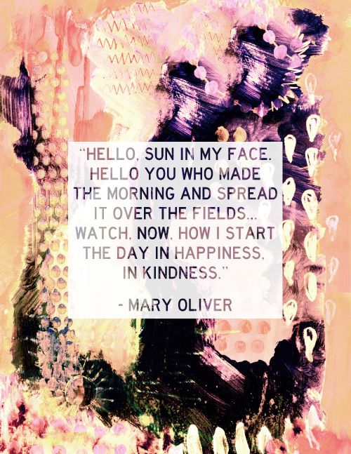 I start the day in happiness and kindness. Mary Oliver. Elsewhere Creativity Blog: www.elsewherenycblog.com