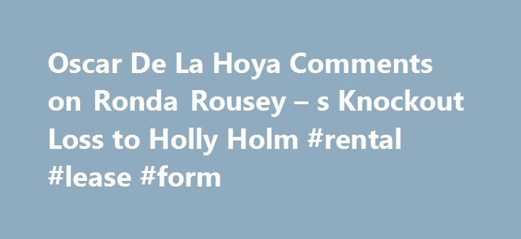 Oscar De La Hoya Comments on Ronda Rousey – s Knockout Loss to Holly Holm #rental #lease #form http://rentals.nef2.com/oscar-de-la-hoya-comments-on-ronda-rousey-s-knockout-loss-to-holly-holm-rental-lease-form/  #oscar de # Oscar De La Hoya Comments on Ronda Rousey's Knockout Loss to Holly Holm Andy Brownbill/Associated Press Former boxing champion Oscar De La Hoya weighed in on Ronda Rousey's shocking loss to Holly Holm over the weekend on Good Day LA earlier on Monday (h/t Luis Sandoval of…