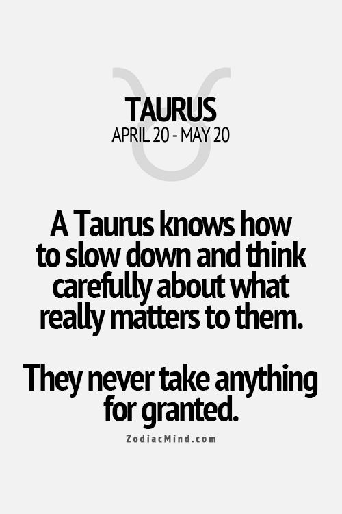 A Taurus knows how to slow down and think carefully about what really matters to them. They never take anything for granted
