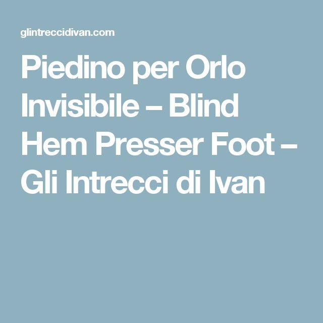 Piedino per Orlo Invisibile – Blind Hem Presser Foot – Gli Intrecci di Ivan