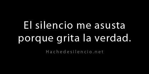 El silencio me asusta porque grita la verdad.