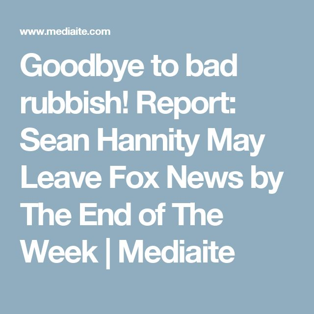 Goodbye to bad rubbish!  Report: Sean Hannity May Leave Fox News by The End of The Week | Mediaite