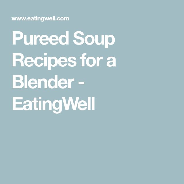 Pureed Soup Recipes for a Blender - EatingWell