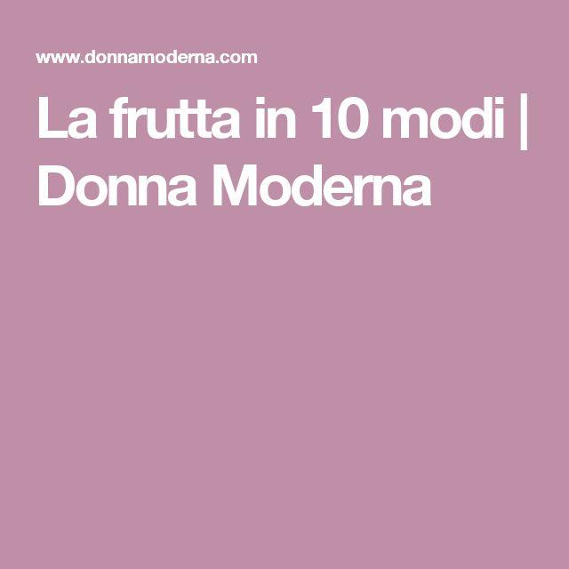 La frutta in 10 modi | Donna Moderna