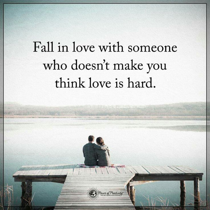 Fall in love with someone who doesnt make you think love is hard.