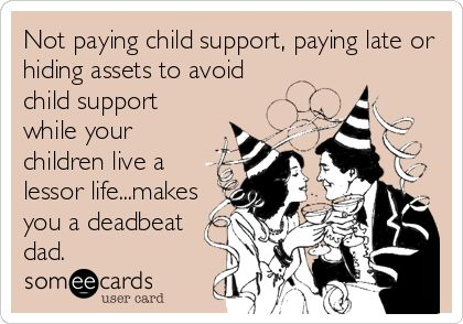 Not paying child support, paying late or hiding assets to avoid child support while your children live a lessor life...makes you a deadbeat dad.