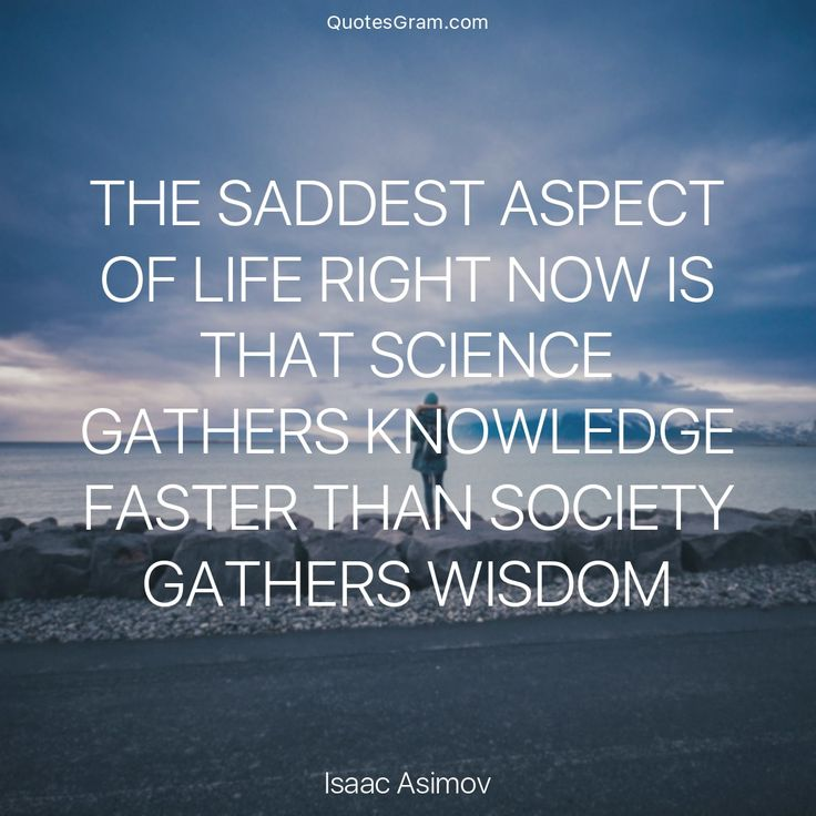 "Quote of The Day Do you agree? ""The saddest aspect of life right now is that science gathers knowledge faster than society gathers wisdom."" - Isaac Asimov http://lnk.al/38Gj #sciencequotes http://quotags.net/ppost/179088522662799748/"