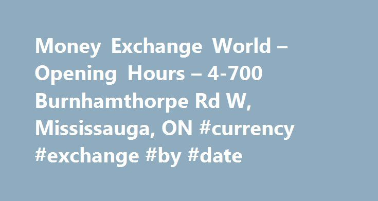 Money Exchange World – Opening Hours – 4-700 Burnhamthorpe Rd W, Mississauga, ON #currency #exchange #by #date http://currency.remmont.com/money-exchange-world-opening-hours-4-700-burnhamthorpe-rd-w-mississauga-on-currency-exchange-by-date/  #money exchange world # Money Exchange World Methods of Payment: Cash Interac Money Order Certified Cheque Traveler s Cheque Money Exchange World is proud to be a Canadian owned and operated business for the last decade. We are located in the heart of…