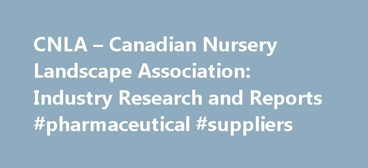 CNLA – Canadian Nursery Landscape Association: Industry Research and Reports #pharmaceutical #suppliers http://pharmacy.remmont.com/cnla-canadian-nursery-landscape-association-industry-research-and-reports-pharmaceutical-suppliers/  #industry research reports # Stay on the pulse of the latest trends in horticulture research. CNLA's Research Partners Vineland Research and Innovation Centre (VRIC) is a world-class research centre dedicated to horticultural science and innovation. They are an…