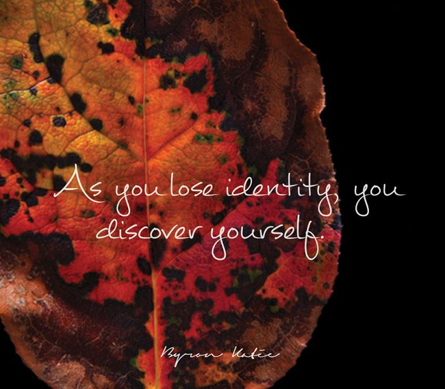 As you lose identity you discover yourself.  —Byron Katie