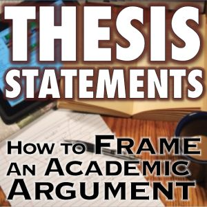 Thesis Statements: How to Frame Academic Arguments