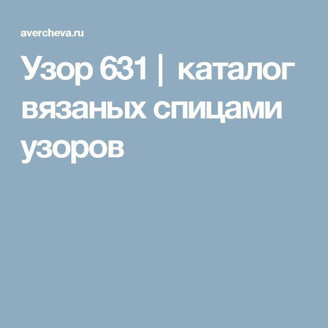 Узор 631| каталог вязаных спицами узоров