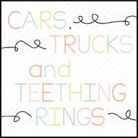 Cars, Trucks, and Teething Rings