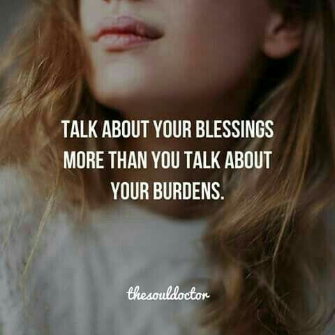 Talk about your blessings more than you talk about your burdens.. and your eyes will see God in the mist more clearly.