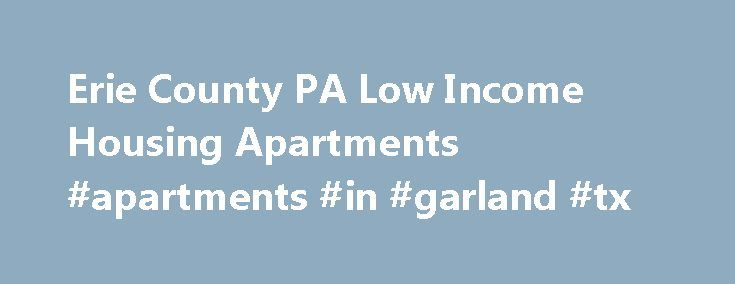 Erie County PA Low Income Housing Apartments #apartments #in #garland #tx http://apartment.remmont.com/erie-county-pa-low-income-housing-apartments-apartments-in-garland-tx/  #apartments for rent in erie pa # Pennsylvania Low Income Housing Erie County, PA Low Income Housing & Apartments Find low income apartments in Erie county, Pennsylvania along with non profit organizations that help with low income housing needs. We have listed the low income apartments in Erie county, PA. Properties…