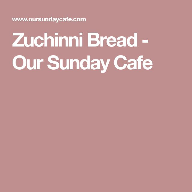 Zuchinni Bread - Our Sunday Cafe