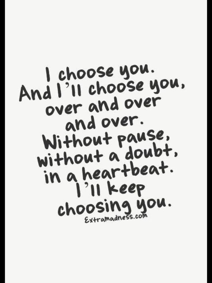 I chose you, and I'll keep choosing you...I'll choose you over the daily grind, the inevitable crises in life...I will choose you and give you and us my attention and focus. I will always choose you.