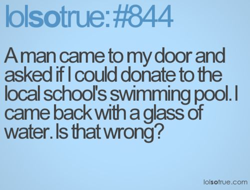 I actually wish somebody would ask me to donate to a pool just so I could this...