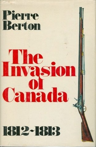 The Invasion of Canada 1812-1813 by Pierre Berton