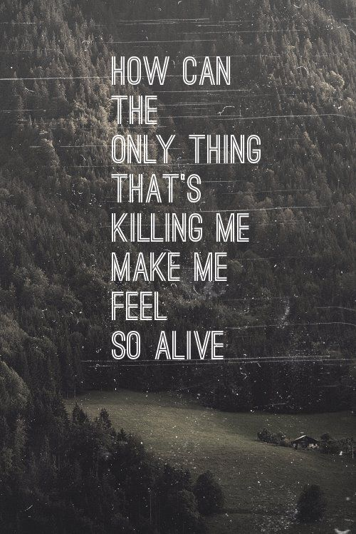 How can the only things that's killing me make me feel so alive #Parachute