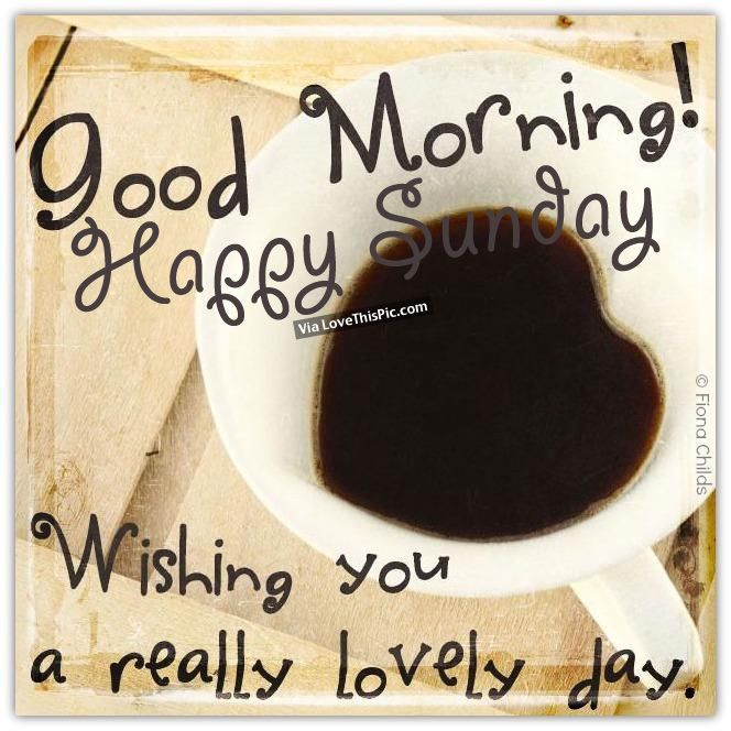 Good Morning, Happy Sunday, Wishing You A Really Lovely Day