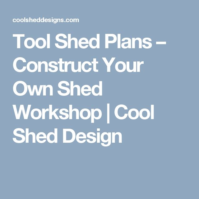 Tool Shed Plans – Construct Your Own Shed Workshop | Cool Shed Design