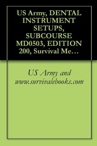 US Army, DENTAL INSTRUMENT SETUPS, SUBCOURSE MD0503, EDITION 200, Survival Medical Manual by US Army and www.survivalebooks.com. $4.71